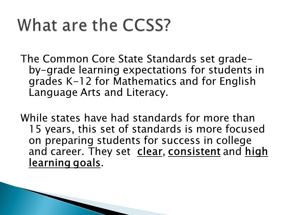 The Common Core State Standards set grade- by-grade learning expectations for students in grades K-12 for Mathematics and for English Language Arts and Literacy.