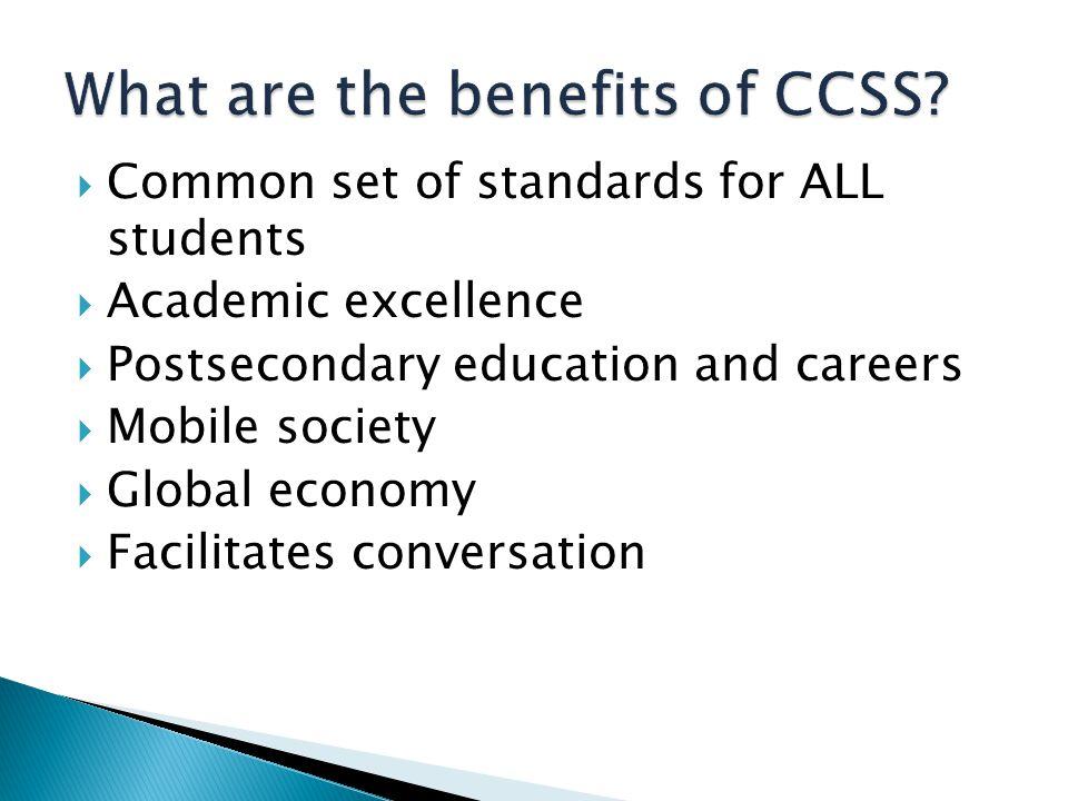  Common set of standards for ALL students  Academic excellence  Postsecondary education and careers  Mobile society  Global economy  Facilitates conversation