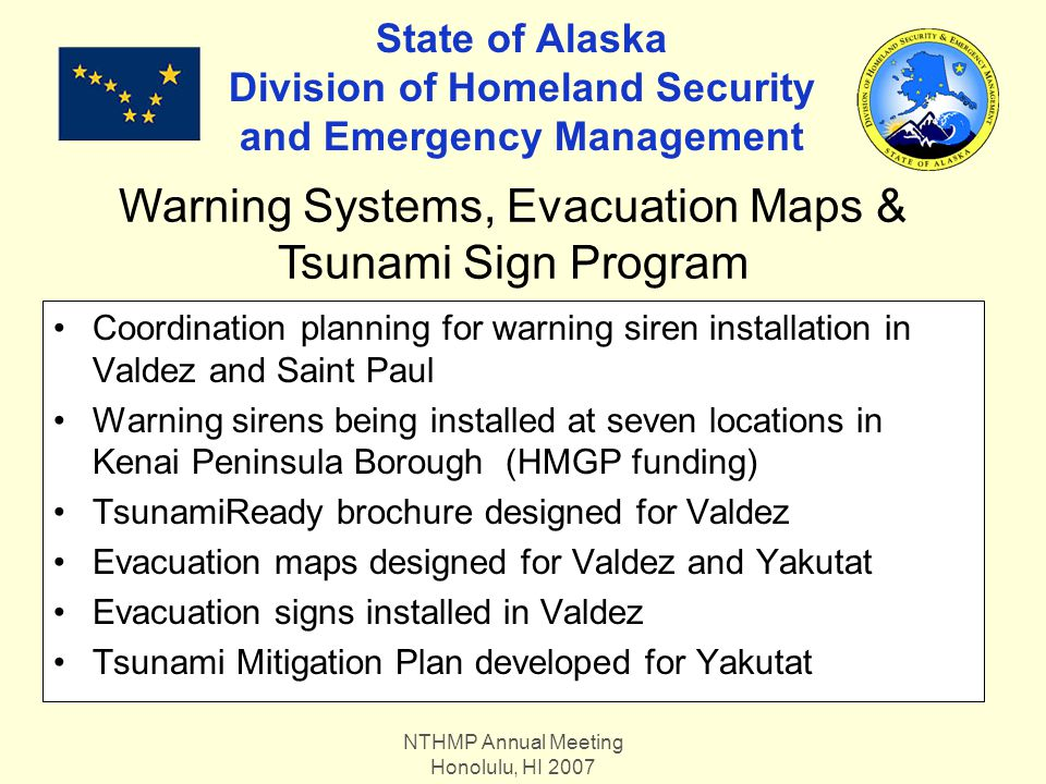 NTHMP Annual Meeting Honolulu, HI 2007 State of Alaska Division of Homeland Security and Emergency Management Coordination planning for warning siren installation in Valdez and Saint Paul Warning sirens being installed at seven locations in Kenai Peninsula Borough (HMGP funding) TsunamiReady brochure designed for Valdez Evacuation maps designed for Valdez and Yakutat Evacuation signs installed in Valdez Tsunami Mitigation Plan developed for Yakutat Warning Systems, Evacuation Maps & Tsunami Sign Program