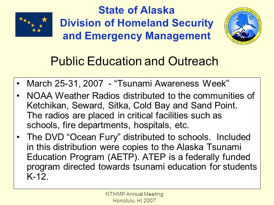 NTHMP Annual Meeting Honolulu, HI 2007 State of Alaska Division of Homeland Security and Emergency Management March 25-31, 2007 - Tsunami Awareness Week NOAA Weather Radios distributed to the communities of Ketchikan, Seward, Sitka, Cold Bay and Sand Point.