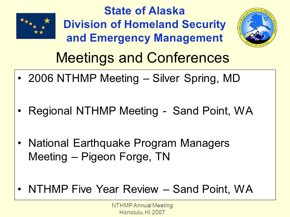 NTHMP Annual Meeting Honolulu, HI 2007 State of Alaska Division of Homeland Security and Emergency Management 2006 NTHMP Meeting – Silver Spring, MD Regional NTHMP Meeting - Sand Point, WA National Earthquake Program Managers Meeting – Pigeon Forge, TN NTHMP Five Year Review – Sand Point, WA Meetings and Conferences
