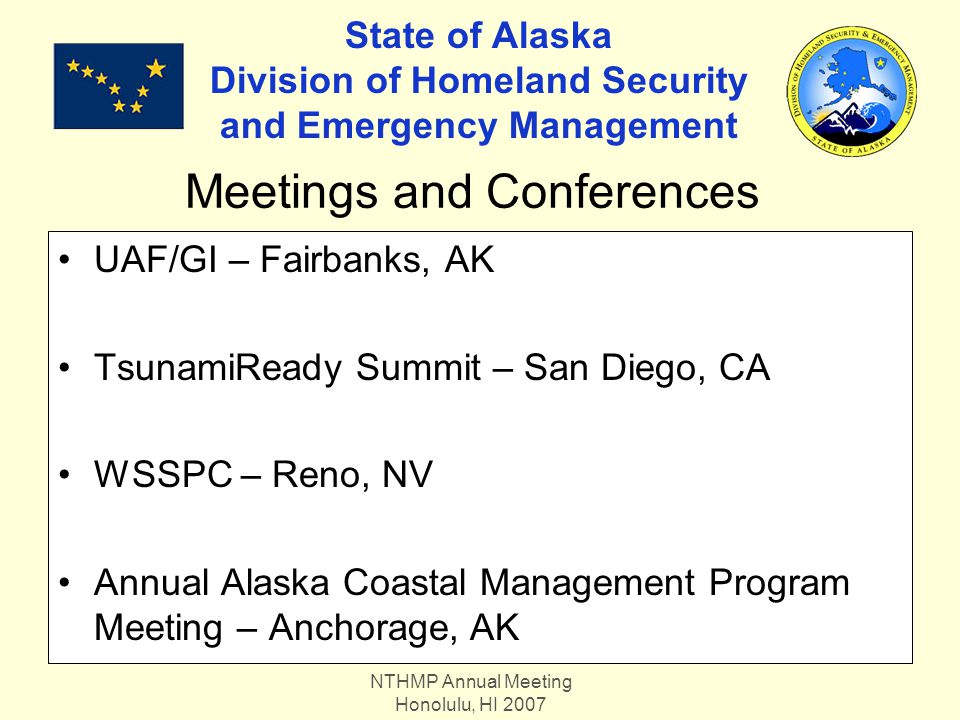 NTHMP Annual Meeting Honolulu, HI 2007 State of Alaska Division of Homeland Security and Emergency Management UAF/GI – Fairbanks, AK TsunamiReady Summit – San Diego, CA WSSPC – Reno, NV Annual Alaska Coastal Management Program Meeting – Anchorage, AK Meetings and Conferences