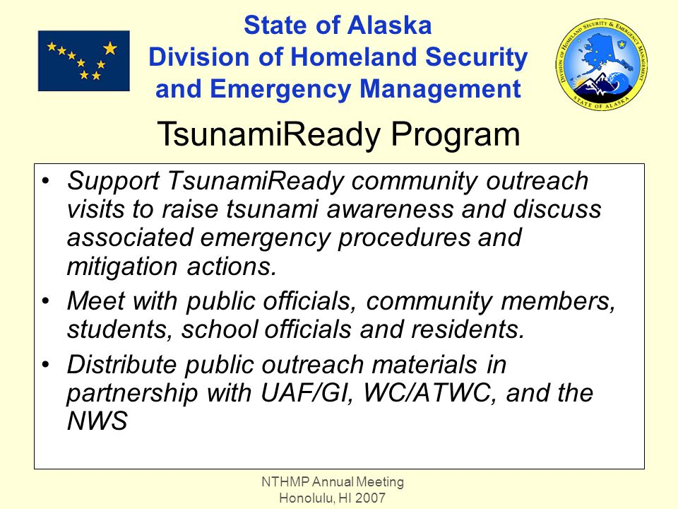 NTHMP Annual Meeting Honolulu, HI 2007 State of Alaska Division of Homeland Security and Emergency Management Support TsunamiReady community outreach visits to raise tsunami awareness and discuss associated emergency procedures and mitigation actions.