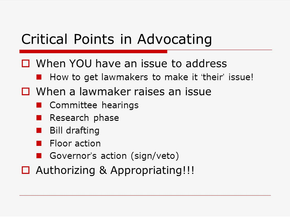 Critical Points in Advocating  When YOU have an issue to address How to get lawmakers to make it ' their ' issue.