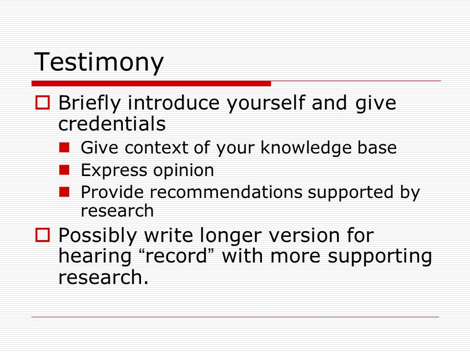Testimony  Briefly introduce yourself and give credentials Give context of your knowledge base Express opinion Provide recommendations supported by research  Possibly write longer version for hearing record with more supporting research.
