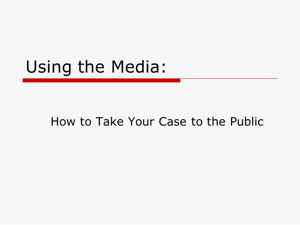 Using the Media: How to Take Your Case to the Public