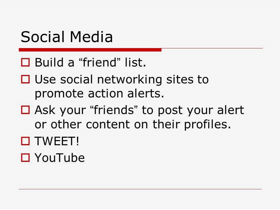 Social Media  Build a friend list.  Use social networking sites to promote action alerts.