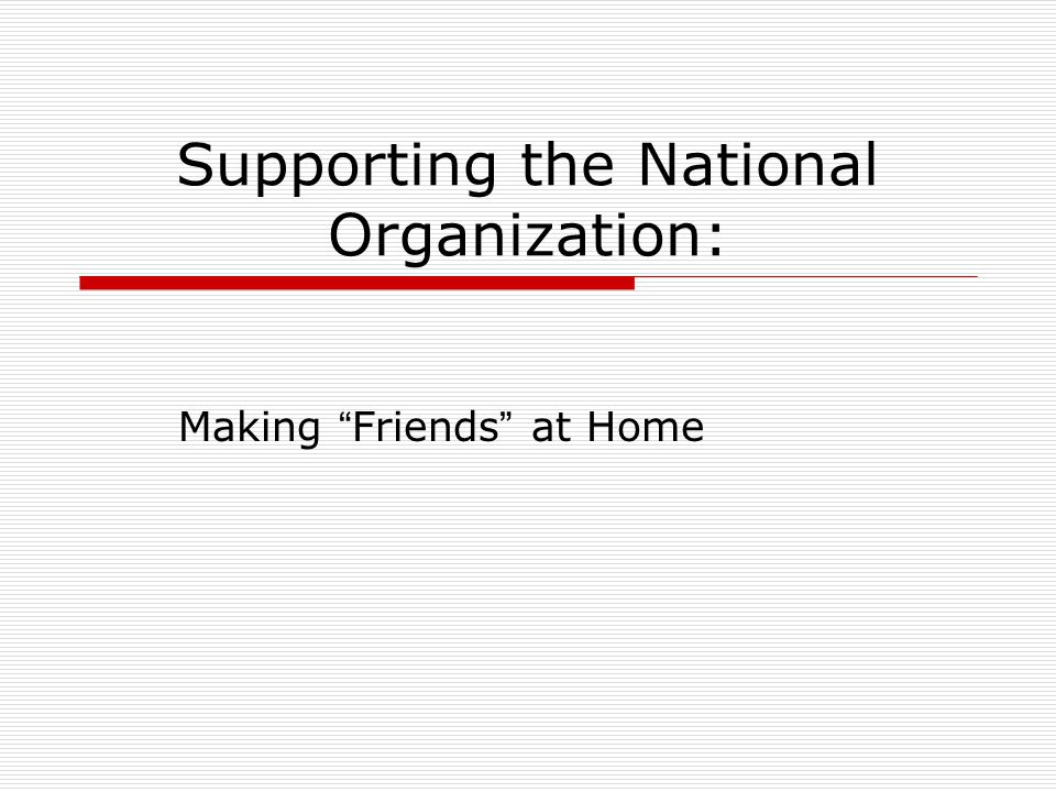 Supporting the National Organization: Making Friends at Home