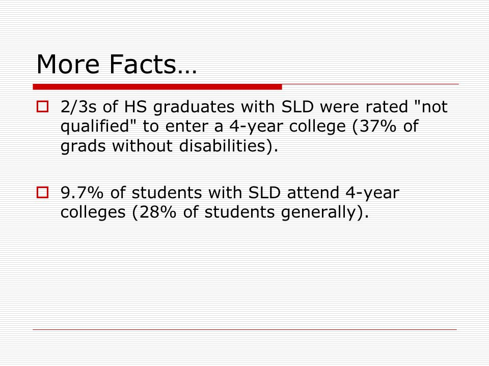 More Facts…  2/3s of HS graduates with SLD were rated not qualified to enter a 4-year college (37% of grads without disabilities).