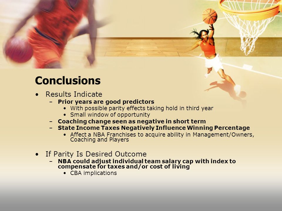 Conclusions Results Indicate –Prior years are good predictors With possible parity effects taking hold in third year Small window of opportunity –Coaching change seen as negative in short term –State Income Taxes Negatively Influence Winning Percentage Affect a NBA Franchises to acquire ability in Management/Owners, Coaching and Players If Parity Is Desired Outcome –NBA could adjust individual team salary cap with index to compensate for taxes and/or cost of living CBA implications