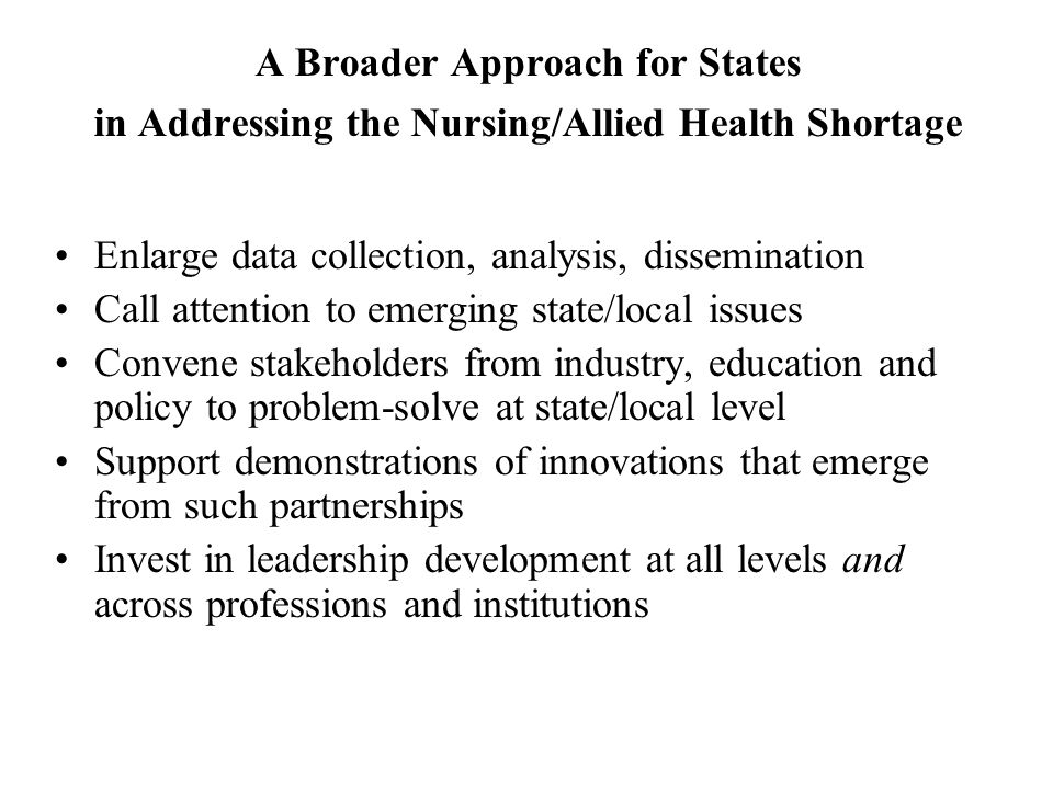 A Broader Approach for States in Addressing the Nursing/Allied Health Shortage Enlarge data collection, analysis, dissemination Call attention to emer