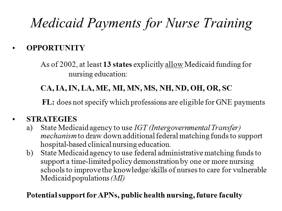 Medicaid Payments for Nurse Training OPPORTUNITY As of 2002, at least 13 states explicitly allow Medicaid funding for nursing education: CA, IA, IN, L