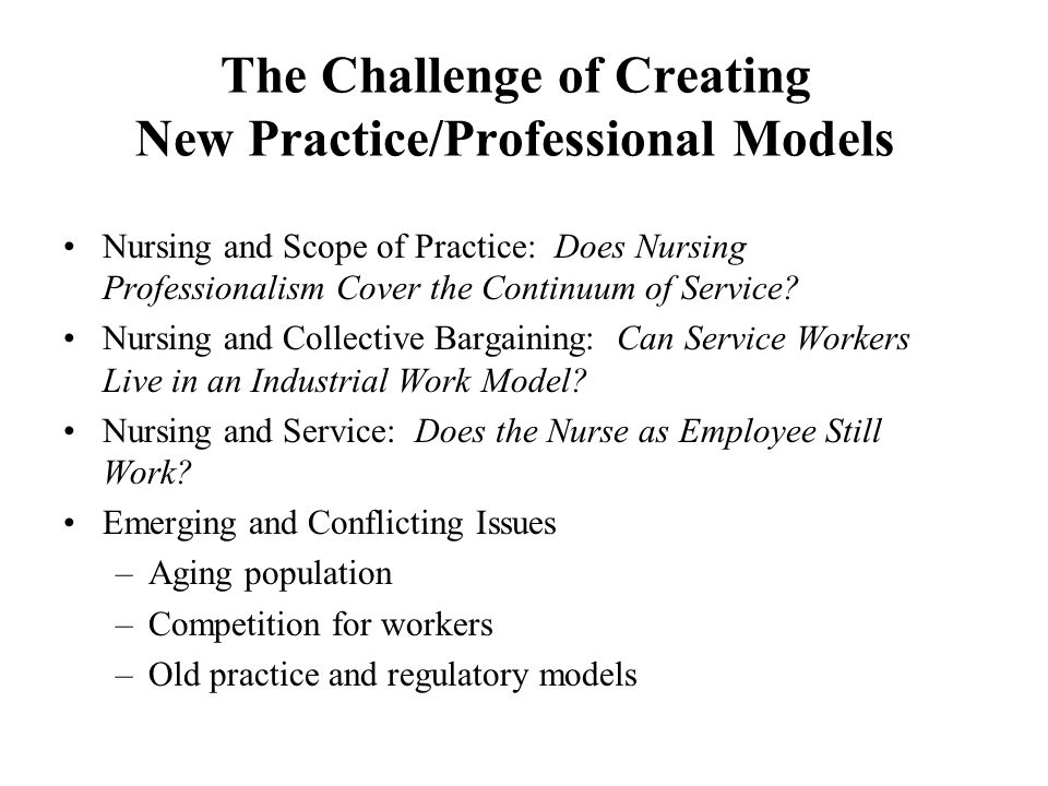 The Challenge of Creating New Practice/Professional Models Nursing and Scope of Practice: Does Nursing Professionalism Cover the Continuum of Service?