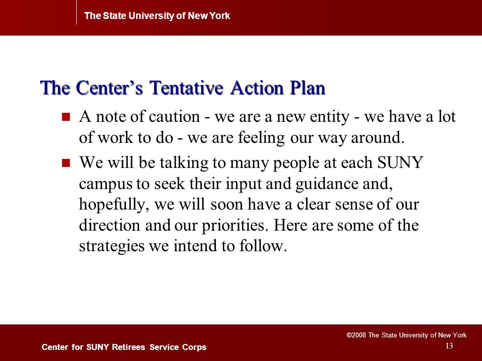 The State University of New York Center for SUNY Retirees Service Corps ©2008 The State University of New York 13 The Center's Tentative Action Plan A note of caution - we are a new entity - we have a lot of work to do - we are feeling our way around.