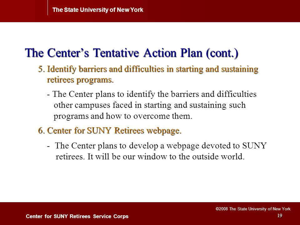The State University of New York Center for SUNY Retirees Service Corps ©2008 The State University of New York 19 The Center's Tentative Action Plan (cont.) 5.