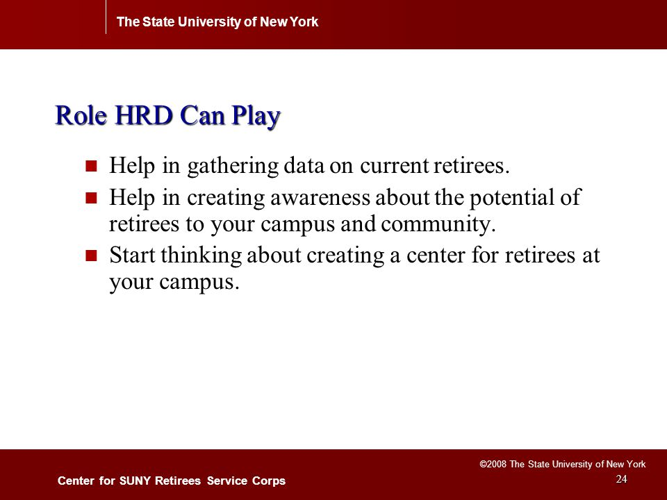 The State University of New York Center for SUNY Retirees Service Corps ©2008 The State University of New York 24 Role HRD Can Play Help in gathering data on current retirees.