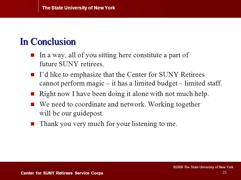 The State University of New York Center for SUNY Retirees Service Corps ©2008 The State University of New York 25 In Conclusion In a way, all of you sitting here constitute a part of future SUNY retirees.