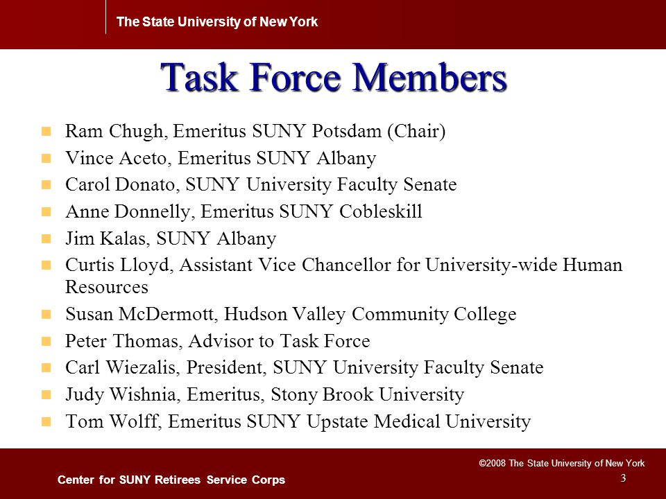 The State University of New York Center for SUNY Retirees Service Corps ©2008 The State University of New York 4 Profile of SUNY Retirees (estimates) Total retirees since 1996 =13,000 Total retirees since 1996 =13,000 Average age of employees when retired = 62 years Average age of employees when retired = 62 years Average years of SUNY experience when retired = 24 years Average years of SUNY experience when retired = 24 years Classification of the retirees: Classification of the retirees: - 10% administration; 34% faculty; 23% professional/non-faculty; - 10% administration; 34% faculty; 23% professional/non-faculty; 29% secretarial/clerical; 32% maintenance staff and others.