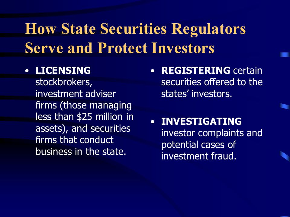 How State Securities Regulators Serve and Protect Investors LICENSING stockbrokers, investment adviser firms (those managing less than $25 million in assets), and securities firms that conduct business in the state.