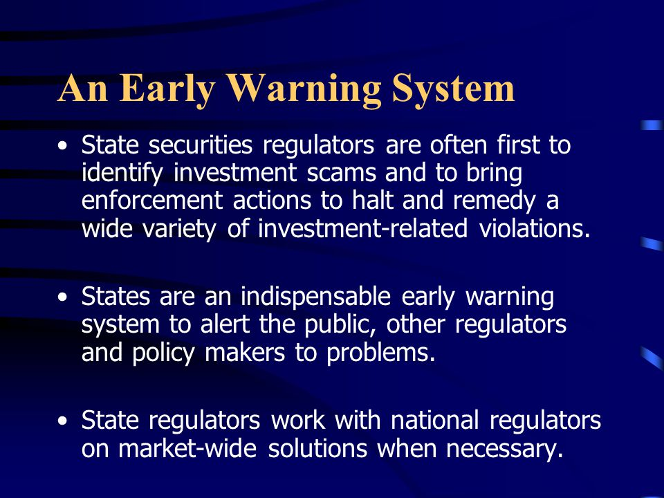 An Early Warning System State securities regulators are often first to identify investment scams and to bring enforcement actions to halt and remedy a wide variety of investment-related violations.