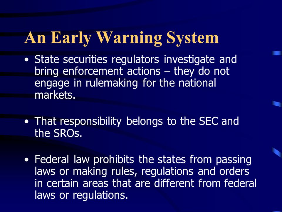 An Early Warning System State securities regulators investigate and bring enforcement actions – they do not engage in rulemaking for the national markets.