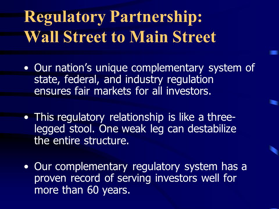 Regulatory Partnership: Wall Street to Main Street Our nation's unique complementary system of state, federal, and industry regulation ensures fair markets for all investors.