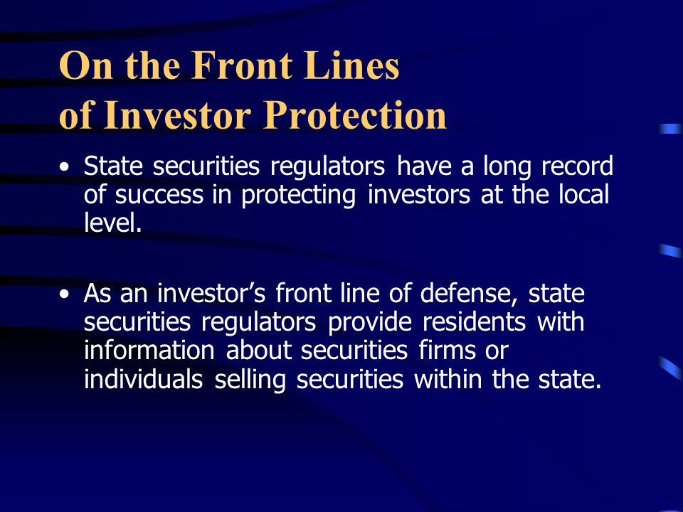 On the Front Lines of Investor Protection State securities regulators have a long record of success in protecting investors at the local level.