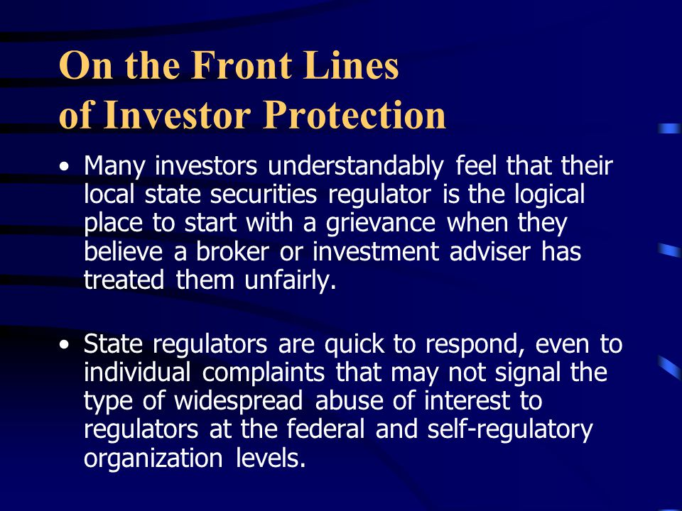 On the Front Lines of Investor Protection Many investors understandably feel that their local state securities regulator is the logical place to start with a grievance when they believe a broker or investment adviser has treated them unfairly.
