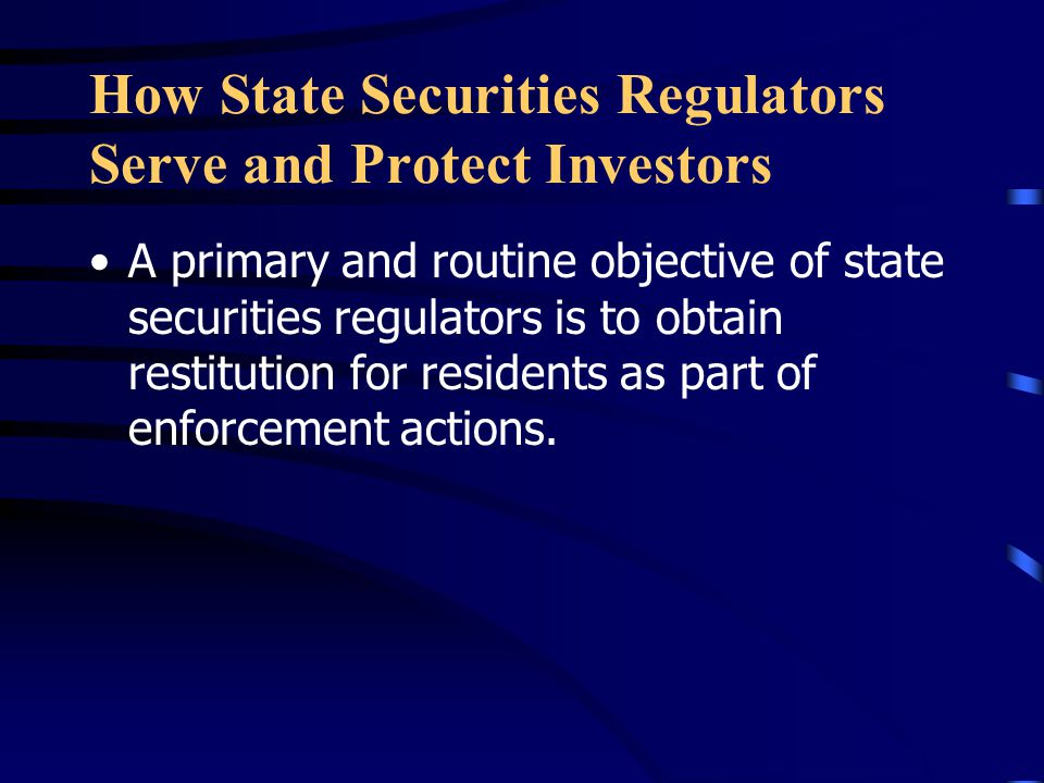 How State Securities Regulators Serve and Protect Investors A primary and routine objective of state securities regulators is to obtain restitution for residents as part of enforcement actions.