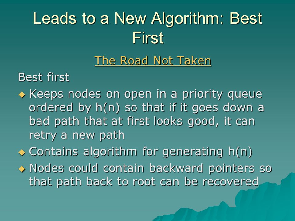 Leads to a New Algorithm: Best First The Road Not Taken The Road Not Taken Best first  Keeps nodes on open in a priority queue ordered by h(n) so that if it goes down a bad path that at first looks good, it can retry a new path  Contains algorithm for generating h(n)  Nodes could contain backward pointers so that path back to root can be recovered