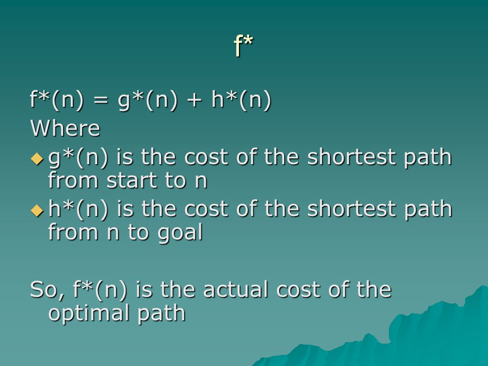 f* f*(n) = g*(n) + h*(n) Where  g*(n) is the cost of the shortest path from start to n  h*(n) is the cost of the shortest path from n to goal So, f*(n) is the actual cost of the optimal path
