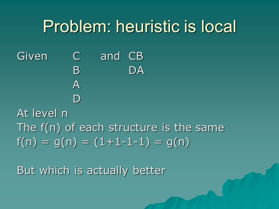 Problem: heuristic is local Given CandCB BDA AD At level n The f(n) of each structure is the same f(n) = g(n) = (1+1-1-1) = g(n) But which is actually better