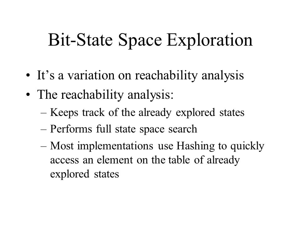 Bit-State Space Exploration It's a variation on reachability analysis The reachability analysis: –Keeps track of the already explored states –Performs full state space search –Most implementations use Hashing to quickly access an element on the table of already explored states