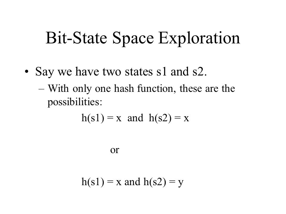 Bit-State Space Exploration Say now we use two hashing functions h1 and h2.