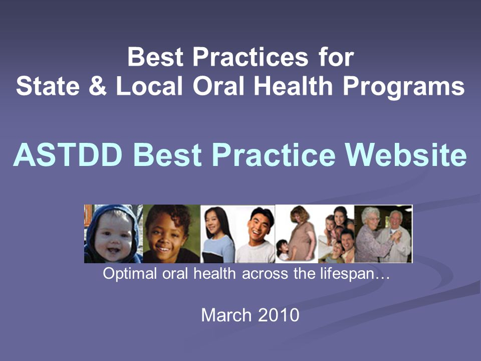 Best Practices for State & Local Oral Health Programs ASTDD Best Practice Website Optimal oral health across the lifespan… March 2010