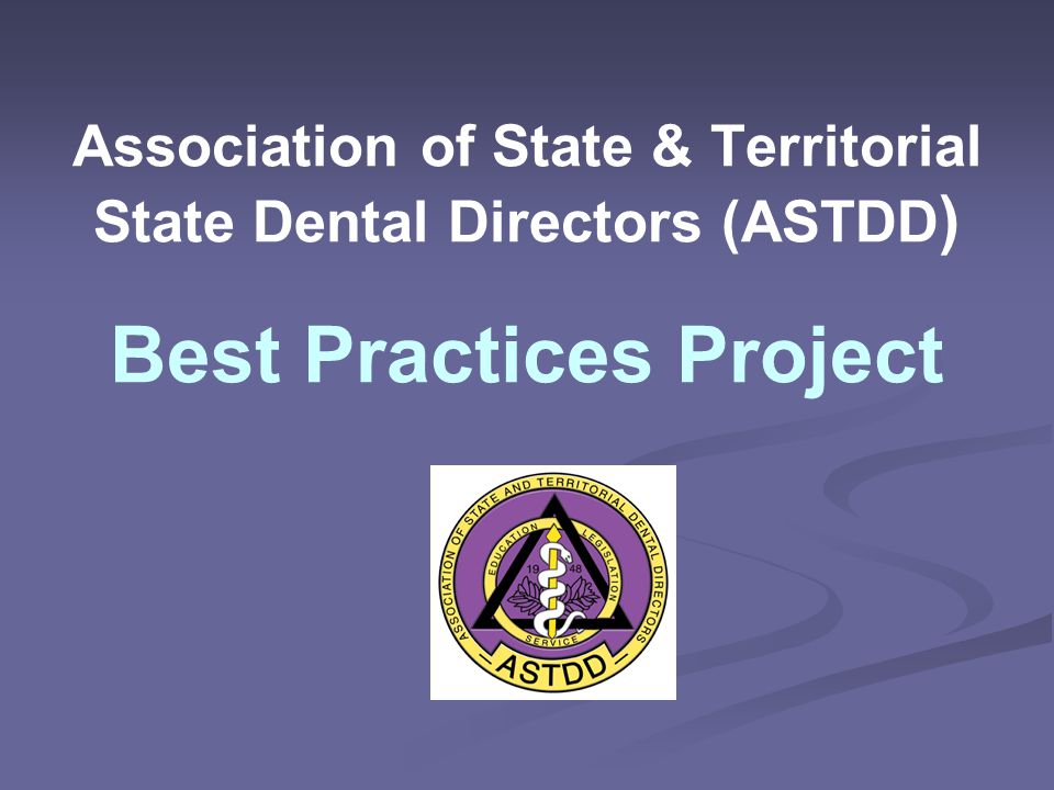 Association of State & Territorial State Dental Directors (ASTDD ) Best Practices Project