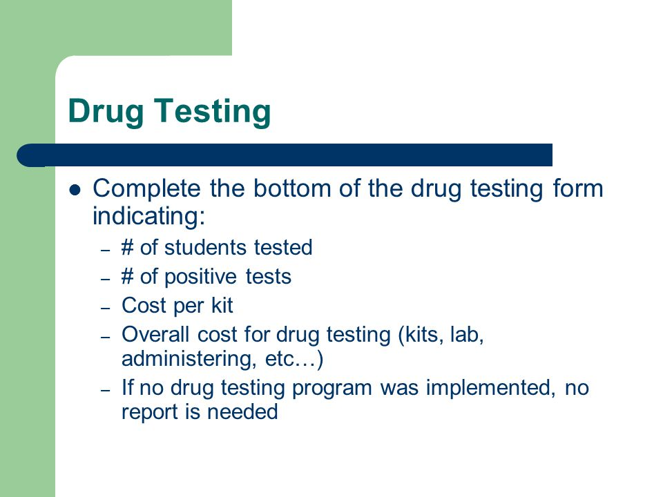 Drug Testing Complete the bottom of the drug testing form indicating: – # of students tested – # of positive tests – Cost per kit – Overall cost for d