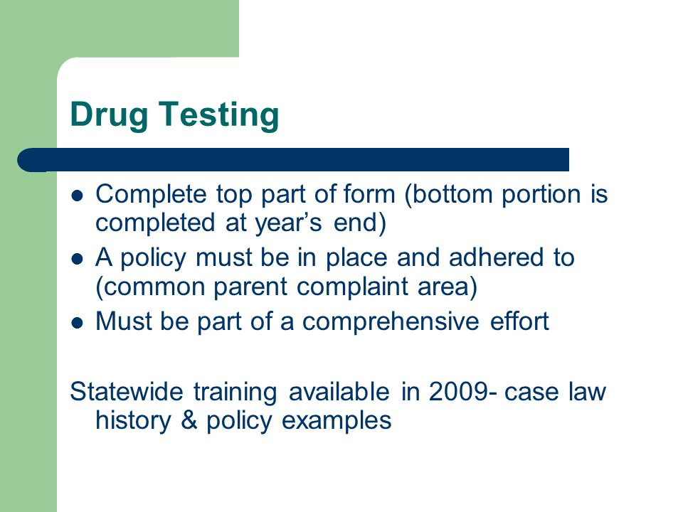Drug Testing Complete top part of form (bottom portion is completed at year's end) A policy must be in place and adhered to (common parent complaint a