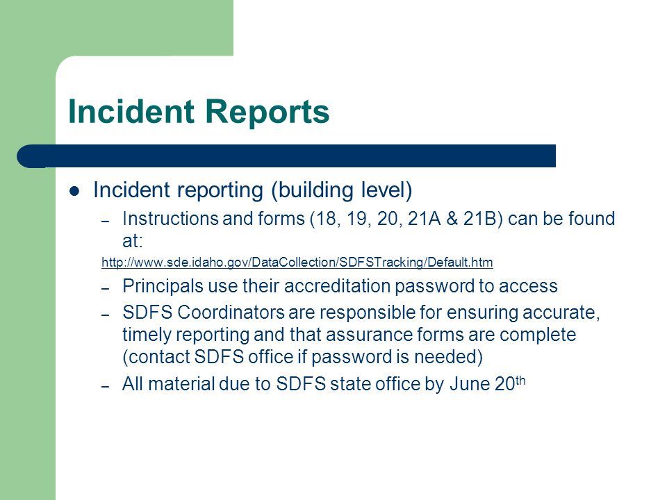 Incident Reports Incident reporting (building level) – Instructions and forms (18, 19, 20, 21A & 21B) can be found at: http://www.sde.idaho.gov/DataCo