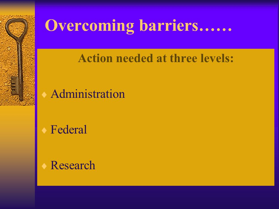 Overcoming barriers…… Action needed at three levels:  Administration  Federal  Research