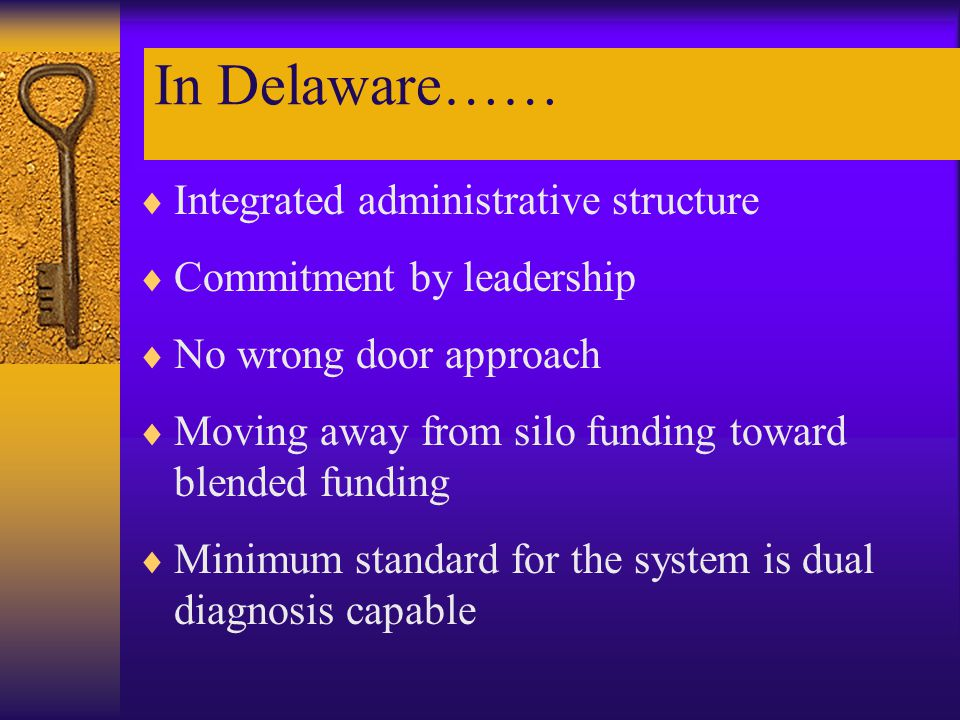 In Delaware……  Integrated administrative structure  Commitment by leadership  No wrong door approach  Moving away from silo funding toward blended funding  Minimum standard for the system is dual diagnosis capable