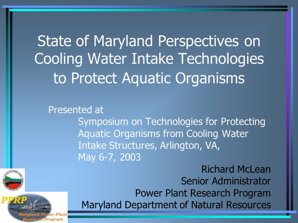State of Maryland Perspectives on Cooling Water Intake Technologies to Protect Aquatic Organisms Presented at Symposium on Technologies for Protecting