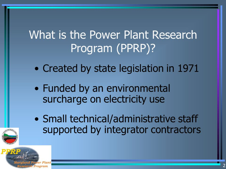 2 What is the Power Plant Research Program (PPRP)? Created by state legislation in 1971 Funded by an environmental surcharge on electricity use Small