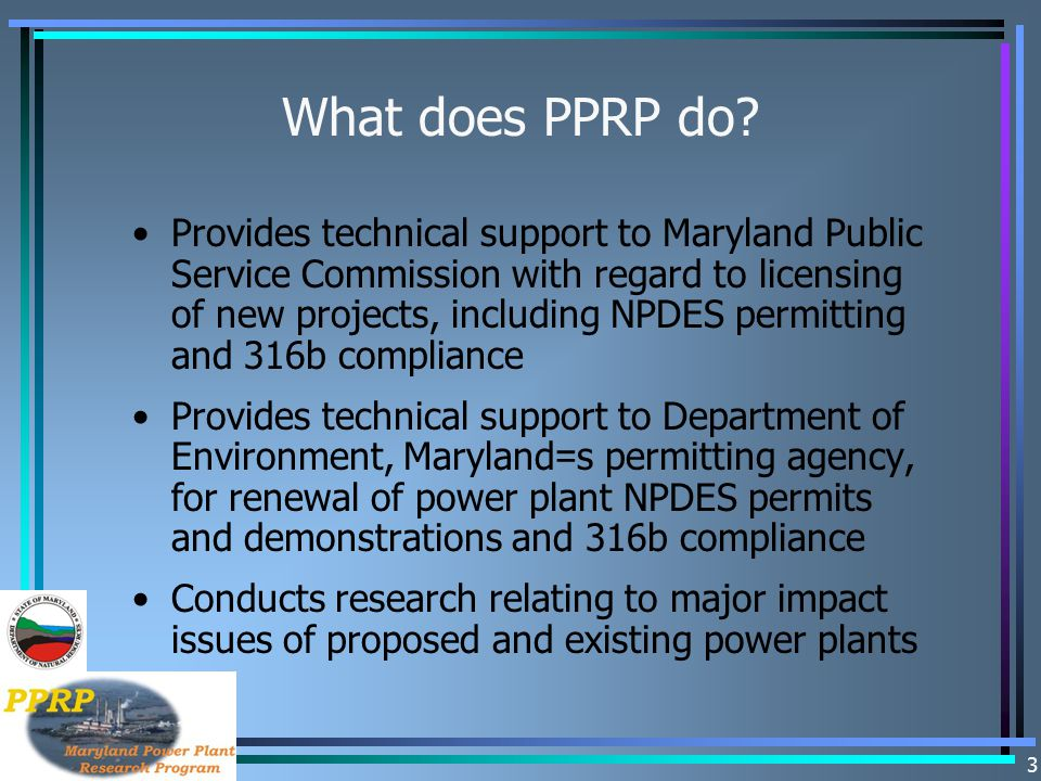 3 What does PPRP do? Provides technical support to Maryland Public Service Commission with regard to licensing of new projects, including NPDES permit