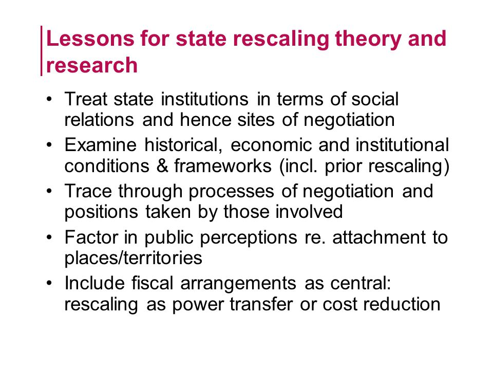 Treat state institutions in terms of social relations and hence sites of negotiation Examine historical, economic and institutional conditions & frameworks (incl.
