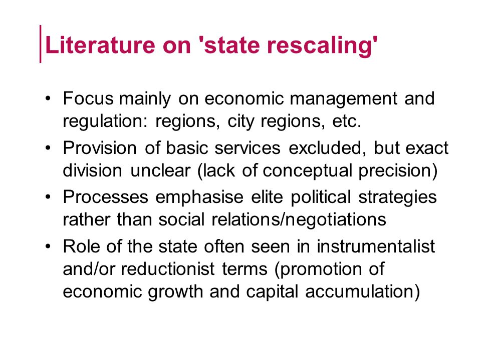 Local and regional rescaling in GB DecadeLocal GovernmentRegional Policy/Government 1940sLG Boundary Commission reportBarlow Report 1950s LG Commissions (Eng & Wales) New Town Dev t Corporations Development Areas Industrial Development Certificates 1960s Greater London Council 32 London Boroughs Limited mergers & redefinitions Regional Planning Councils SDAs, DAs, IAs Location of Offices Bureau 1970s Major LG reorganisation (Eng, Wales & Scotland - 2 tier system) Separation of utility boards Continuation of assisted areas Scottish/Welsh Dev t Agencies Rural dev t agencies (MW, NI, H&I) 1980s Abolition of GLC & Met Counties Urban Development Corporations Privatisation of utilities Enterprise Zones Severe reduction in assisted areas 1990s Move to single tier in Scotland and Wales Similar move in parts of England Urban Regeneration Companies Open energy/telecomms market Government Offices for the Regions European Structural Fund areas Training and Enterprise Councils 2000s Greater London Authority Multi-Area Agreements Selected LA mergers LA shared service provision Neighbourhood partnerships Devolution of powers (Sc, W, NI) Regional Development Agencies Regional Assemblies European Structural Fund areas Pan-regional initiatives 2010sStatutory City Regions LA shared service provision Combined authorities Abolition of RDAs Local Enterprise Partnerships RDG, UGF, EZs