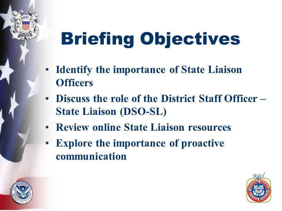 Briefing Objectives Identify the importance of State Liaison Officers Discuss the role of the District Staff Officer – State Liaison (DSO-SL) Review online State Liaison resources Explore the importance of proactive communication