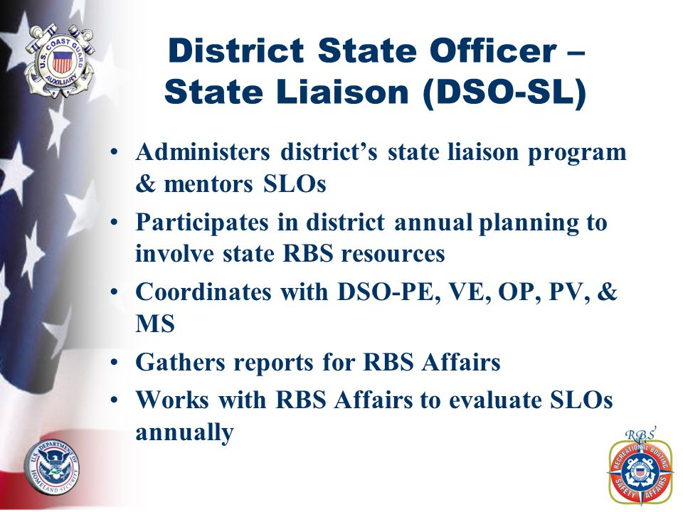 District State Officer – State Liaison (DSO-SL) Administers district's state liaison program & mentors SLOs Participates in district annual planning to involve state RBS resources Coordinates with DSO-PE, VE, OP, PV, & MS Gathers reports for RBS Affairs Works with RBS Affairs to evaluate SLOs annually