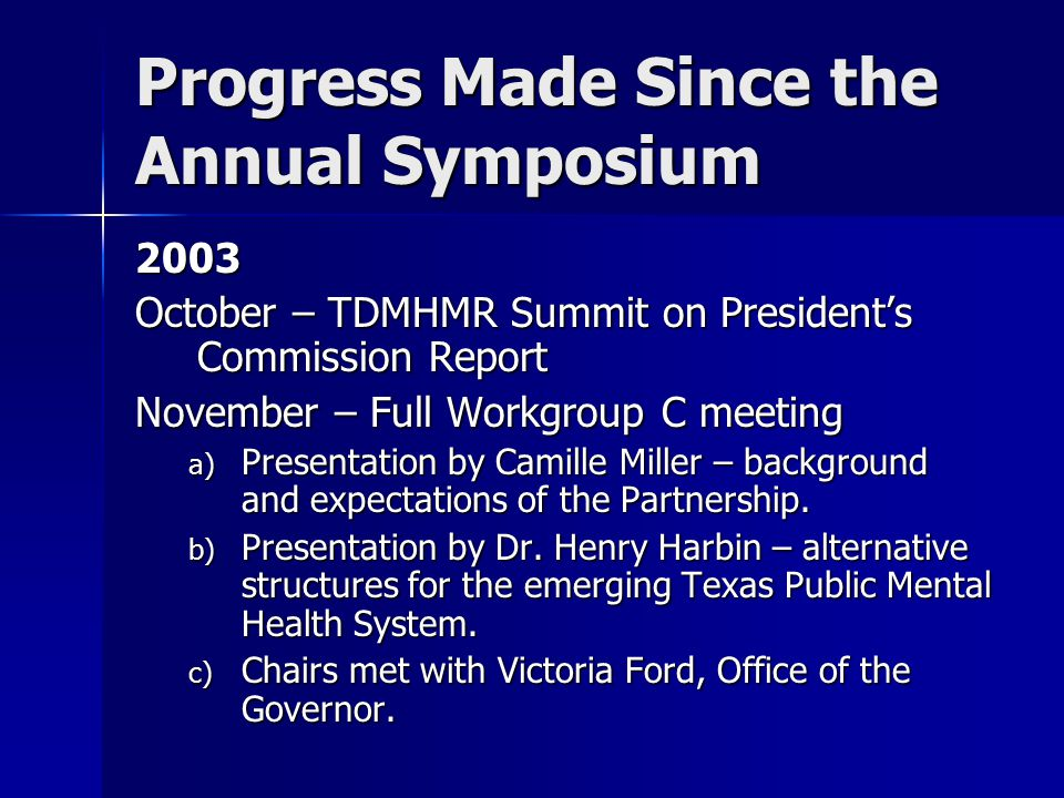 Progress Made Since the Annual Symposium 2003 October – TDMHMR Summit on President's Commission Report November – Full Workgroup C meeting a) Presentation by Camille Miller – background and expectations of the Partnership.
