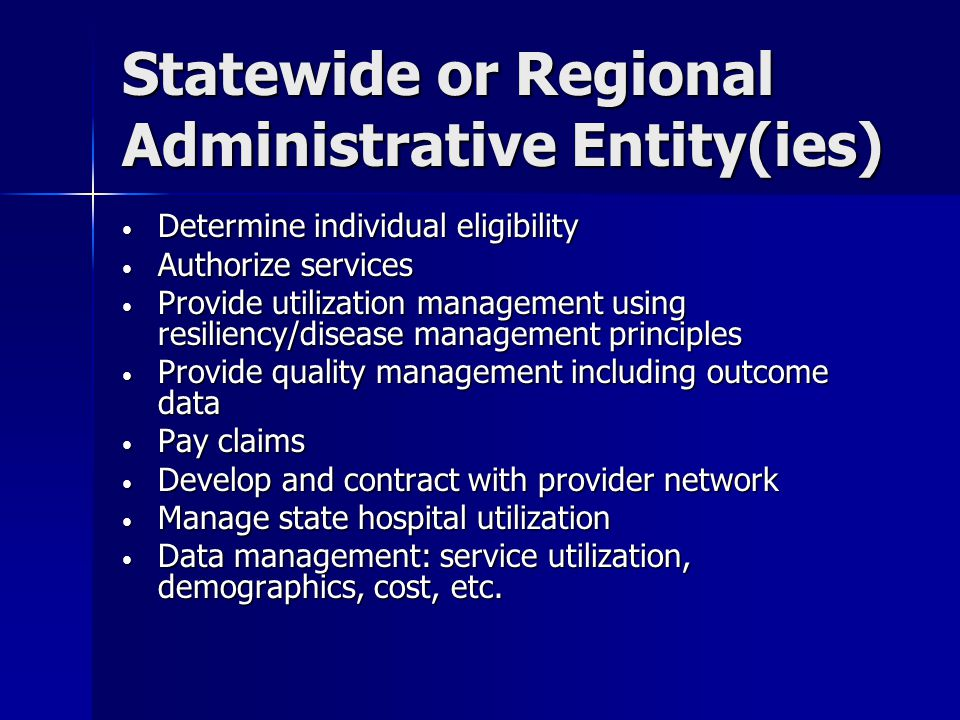 Statewide or Regional Administrative Entity(ies) Determine individual eligibility Determine individual eligibility Authorize services Authorize services Provide utilization management using resiliency/disease management principles Provide utilization management using resiliency/disease management principles Provide quality management including outcome data Provide quality management including outcome data Pay claims Pay claims Develop and contract with provider network Develop and contract with provider network Manage state hospital utilization Manage state hospital utilization Data management: service utilization, demographics, cost, etc.